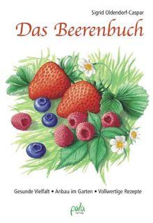 Das Beerenbuch: Vielfalt im Garten - Anbau - Vollwertige Rezepte