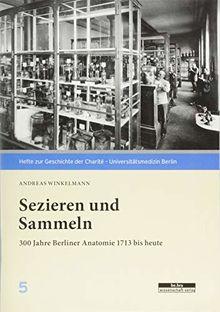 Sezieren und Sammeln: 300 Jahre Berliner Anatomie 1713 bis heute