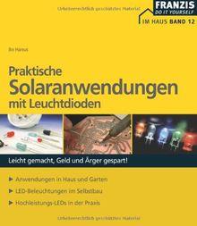 Praktische Solaranwendungen mit Leuchtdioden: Leicht gemacht, Geld und Ärger gespart! Anwendungen in Haus und Garten. LED-Beleuchtungen im Selbstbau. Hochleistungs-LEDs in der Praxis