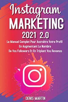 Instagram Marketing; Le manuel complet pour accroître votre profil en augmentant le nombre de vos followers et en triplant vos revenus
