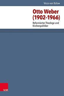 Otto Weber (1902-1966): Reformierter Theologe und Kirchenpolitiker (Arbeiten Zur Kirchlichen Zeitgeschichte - Reihe B)
