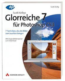 Scott Kelbys Glorreiche 7 für Photoshop CS3 - 7 Techniken, die alle Bilder zum Leuchten bringen: 7 Techniken, die alle Bilder zum Leuchten bringen - Mit Originalbildmaterial zum Download (DPI Grafik)