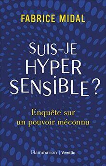 Suis-je hypersensible ?: Enquête sur un pouvoir méconnu