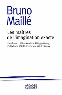 Les maîtres de l'imagination exacte : Pina Bausch, Milan Kundera, Philippe Muray, Philip Roth, Witold Gombrowicz, Günter Grass