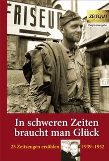In schweren Zeiten braucht man Glück: 23 Zeitzeugen erzählen - 1939 bis 1952