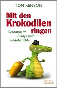 Mit den Krokodilen ringen. Gesammelte Essays und Reiseberichte