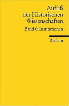 Aufriss der Historischen Wissenschaften: Institutionen: BD 6