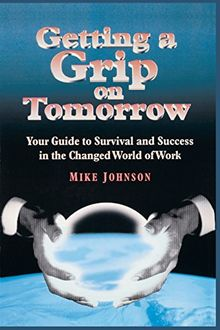 Getting a Grip on Tomorrow: Your Guide to Survival and Success in the Changed World of Work