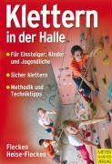 Klettern in der Halle.: Ausrüstung - Sicherheit - Technik - Methodik