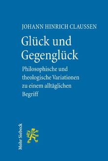 Glück und Gegenglück: Philosophische und theologische Variationen zu einem alltäglichen Begriff