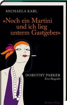 Noch ein Martini und ich lieg unterm Gastgeber: Dorothy Parker. Eine Biografie