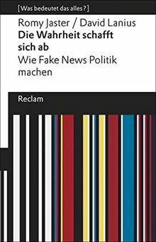 Die Wahrheit schafft sich ab: Wie Fake News Politik machen. [Was bedeutet das alles?] (Reclams Universal-Bibliothek)