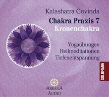 Chakra Praxis 7 - Kronenchakra: Yogaübungen - Heilmeditationen - Tiefenentspannung