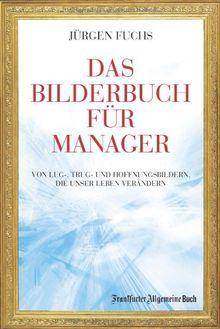 Das Bilderbuch für Manager: Von Lug-, Trug- und Hoffenungsbildern, die unser Leben verändern: Von Lug-, Trug- und Hoffnungsbildern, die unser Leben verändern