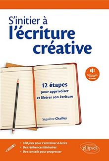 s'Initier à l'Écriture Créative 12 Etapes pour Apprivoiser et Libérer Son Écriture