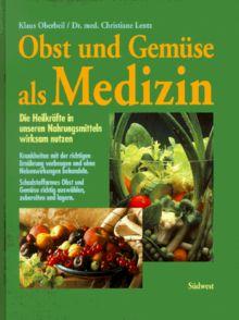 Obst und Gemüse als Medizin. Die Heilkräfte in unseren Nahrungsmitteln wirksam nutzen