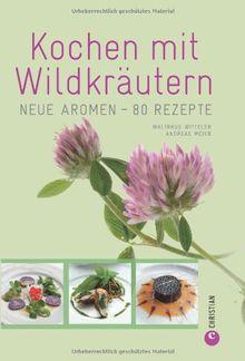 Kochen mit Wildkräutern: Neue Aromen - 80 Rezepte