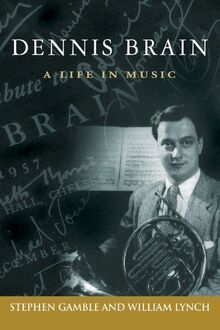 Dennis Brain: A Life in Music (North Texas Lives of Musicians Series, Band 7)