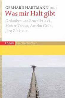 Was mir Halt gibt: Gedanken von Benedikt XVI., Mutter Teresa, Anselm Grün, Jörg Zink u.a
