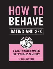 How to Behave / Dating and Sex: A Guide to Modern Manners for the Socially Challenged