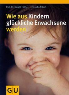 Wie aus Kindern glückliche Erwachsene werden (GU Einzeltitel Partnerschaft & Familie)