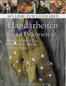 Handarbeiten und Dekorieren: Stricken, Häkeln, Filzen, Blumen stecken, Töpfern, Weben, Nähen (Aus Liebe zum Landleben)