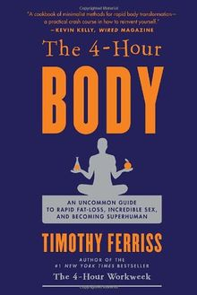 The 4-Hour Body: An Uncommon Guide to Rapid Fat-Loss, Incredible Sex, and Becoming Superhuman: The Secrets and Science of Rapid Body Transformation