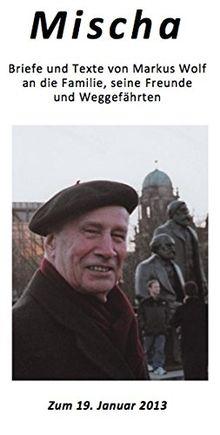 Mischa: Briefe und Texte von Markus Wolf an die Familie, seine Freunde und Weggefährten