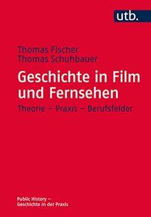 Geschichte in Film und Fernsehen: Theorie - Praxis - Berufsfelder (Public History - Geschichte in der Praxis, Band 4661)