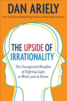 The Upside of Irrationality: The Unexpected Benefits of Defying Logic at Work and Home: The Unexpected Benefits of Defying Logic at Work and at Home
