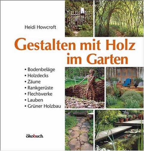 Gestalten Mit Holz Im Garten Bodenbelage Holzdecks Zaune Rankgeruste Flechtwerke Lauben Gruner Holzbau