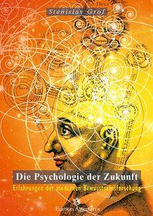 Die Psychologie der Zukunft: Erfahrungen der modernen Bewusstseinsforschung