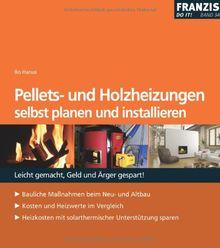 Pellets- u. Holzheizungen selbst planen und installieren: Bauliche Massnahmen beim Neu- und Altbau. Kosten und Heizwerte im Vergleich. Heizkosten mit solarthermischer Unterstützung sparen