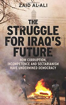 The Struggle for Iraq′s Future - How Corruption, Incompetence and Sectarianism have Undermined Democracy