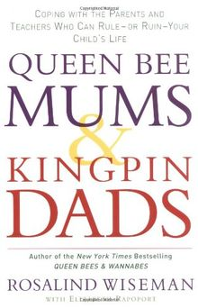Queen Bee Mums and Kingpin Dads: Coping with the Parents, Teachers, Coaches and Counsellors Who Can Rule, or Ruin, Your Child's Life