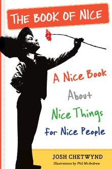 The Book of Nice: An Unabashedly Optimistic Exploration of Kindness, Good Deeds, Big Hearts, and Other Lovely Aspects of the Human Condition