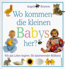 Wo kommen die kleinen Babys her? Wie das Leben beginnt. Ein faszinierender Bildband