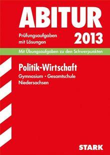 Abitur-Prüfungsaufgaben Gymnasium Niedersachsen / Politik - Wirtschaft 2013: Mit Übungsaufgaben zu den Schwerpunkten. Prüfungsaufgaben 2008-2012 mit ... mit Lösungen Jahrgänge 2008-2012
