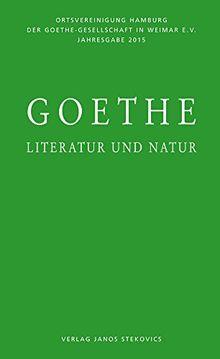 Goethe - Literatur und Natur: Jahresgabe 2015 der Ortsvereinigung Hamburg der Goethe-Gesellschaft in Weimar e. V.