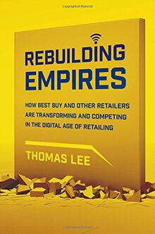 Rebuilding Empires: How Best Buy and Other Retailers Are Transforming and Competing in the Digital Age of Retailing