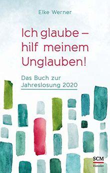 Ich glaube - hilf meinem Unglauben!: Das Buch zur Jahreslosung 2020