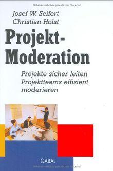Projekt-Moderation. Projekte sicher leiten, Projektteams effizient moderieren