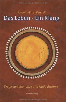 Das Leben - Ein Klang: Wege zwischen Jazz und Nada Brahma. Die Autobiographie Joachim-Ernst Berendts
