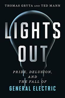 Lights Out: Pride, Delusion and the Fall of General Electric: Pride, Delusion, and the Fall of General Electric