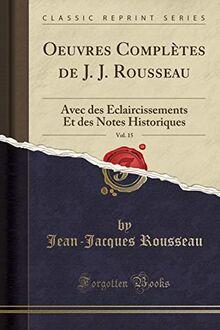 Oeuvres Complètes de J. J. Rousseau, Vol. 15: Avec des Éclaircissements Et des Notes Historiques (Classic Reprint)