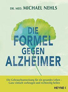 Die Formel gegen Alzheimer: Die Gebrauchsanweisung für ein gesundes Leben - Ganz einfach vorbeugen und rechtzeitig heilen