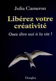 Liberez votre creativité : Osez dire oui à la vie ! (Grand Angle)