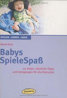 Babys SpieleSpaß: 111 Ideen, nützliche Tipps und Anregungen für die Kleinsten