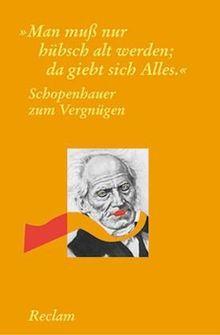 """Schopenhauer zum Vergnügen: """"Man muss nur hübsch alt werden, dann giebt sich Alles"""""""