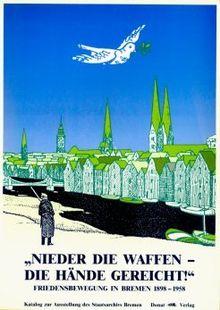 Nieder die Waffen - die Hände gereicht!: Friedensbewegung in Bremen 1898-1958